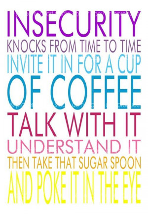 Insecurity Knocks From Time To Time Invite It In For A Cup Of Coffee ...