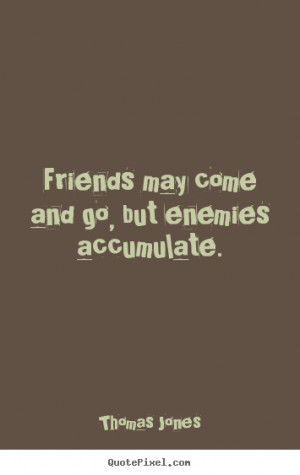 ... quotes - Friends may come and go, but enemies accumulate. - Friendship