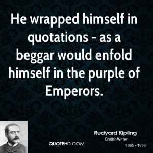 He wrapped himself in quotations - as a beggar would enfold himself in ...