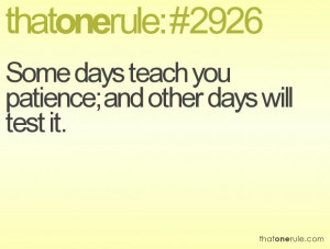 Some days teach you patience; and other days will test it.