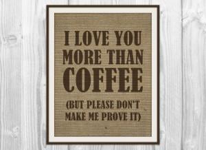 ... Quote Print - Burlap Coffee Bean Bag Art - I Love You More Than Coffee