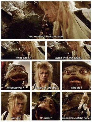 The Labyrinth! David Bowie kind of scared me, but I always loved him ...