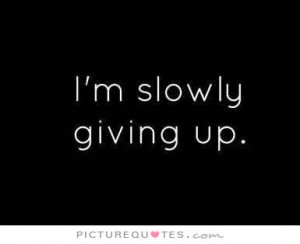 slowly giving up. Picture Quote #1