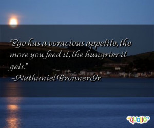 Ego has a voracious appetite, the more you feed it, the hungrier it ...