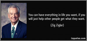 ... , if you will just help other people get what they want. - Zig Ziglar