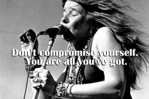 Janis Joplin Don't compromise yourself.
