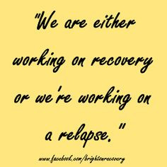 We are either working on recovery or we're working on a relapse. More