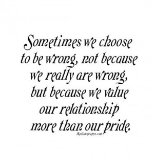 ... are wrong, but because we value our relationship more than our pride