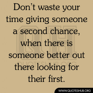 Don't waste your time giving someone a second chance, when there is ...