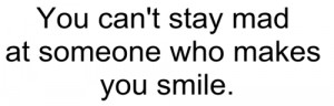 You can't stay mad at someone who makes you smile.