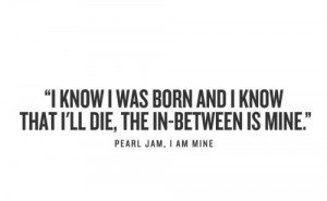 Pearl Jam, I Am Mine (one of my favorite songs of all time)