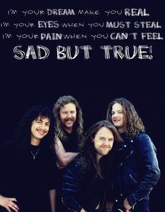 Metallica ~ Sad But True. My very favorite Metallica song.