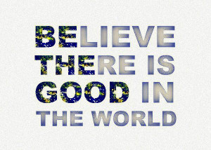Believe+there+is+good+in+the+world.jpg