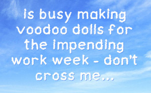 ... Busy Making Voodoo Dolls For The Impending Work Week Don't Cross Me