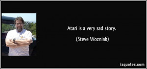 Atari is a very sad story. - Steve Wozniak