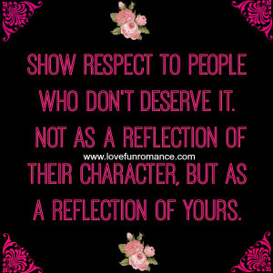 Show respect to people who don't deserve it. Not as a reflection of ...