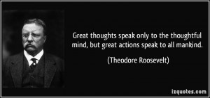 Great thoughts speak only to the thoughtful mind, but great actions ...