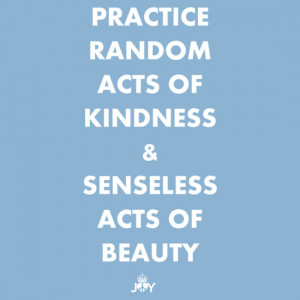 Practice random beauty and senseless acts of love.