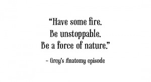 Have some fire. Be unstoppable. Be a force of nature.""
