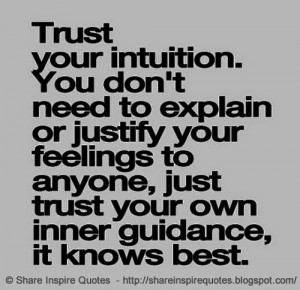 don't need to explain or justify your feelings to anyone, just trust ...