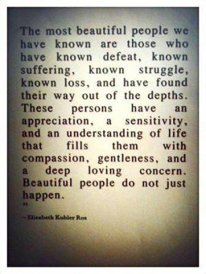 Beautiful people do not just happen. ~Elisabeth Kubler Ross