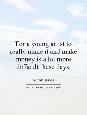 For a young artist to really make it and make money is a lot more ...