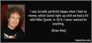 ... with Killer Queen, in 1974. I never wanted for anything. - Brian May