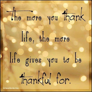 ... more you thank life, the more life gives you to be thankful for