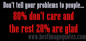 Don't tell your problems to people, 80% don't care and rest 20% ...