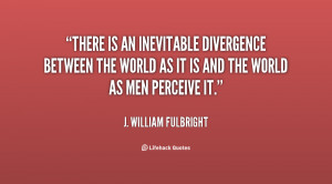There is an inevitable divergence between the world as it is and the ...