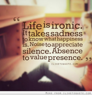 Life is ironic. It takes sadness to know what happiness is. Noise to ...