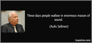 These days people wallow in enormous masses of sound. - Aulis Sallinen