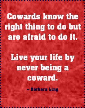 Cowards are afraid to do the right thing; Live your life by never ...