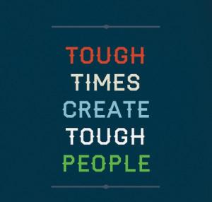 tough times create tough people