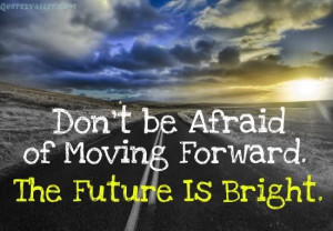 Don't Be Afraid Of Moving Forward, The Future Is Bright