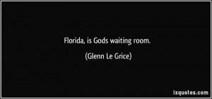 Florida, is Gods waiting room. - Glenn Le Grice