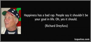 Happiness has a bad rap. People say it shouldn't be your goal in life ...