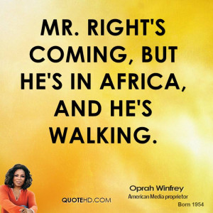 Mr. Right's coming, but he's in Africa, and he's walking.