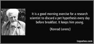... every day before breakfast. It keeps him young. - Konrad Lorenz