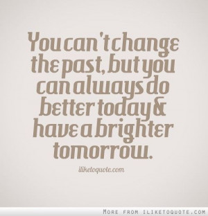 You can't change the past, but you can always do better today and have ...