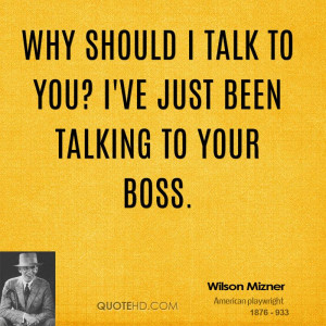 Why should I talk to you? I've just been talking to your boss.