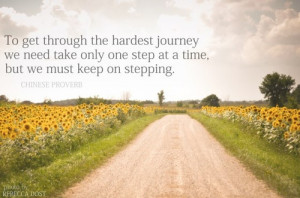 To get through the hardest journey we need take only one step at a ...