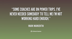 Some coaches are on power trips. I've never needed somebody to tell me ...