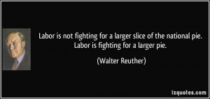 Labor is not fighting for a larger slice of the national pie. Labor is ...