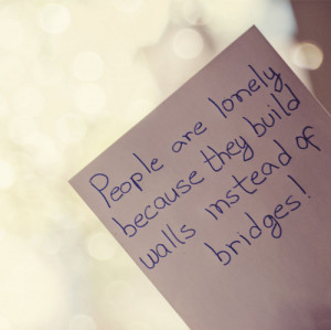 People are lonely because they build walls instead of bridges!