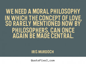 Iris Murdoch poster sayings - We need a moral philosophy in which the ...