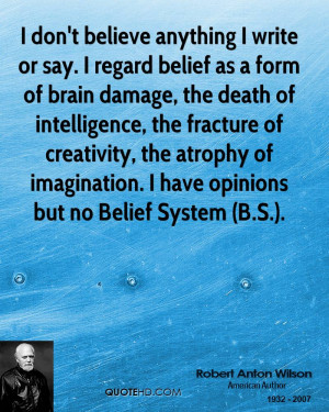 anything I write or say. I regard belief as a form of brain damage ...