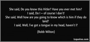 She said, Do you know this Hitler? Have you ever met him? I said, Do I ...