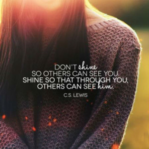 Don't shine so others can see you. Shine so that through you, others ...