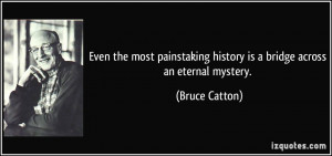 Even the most painstaking history is a bridge across an eternal ...